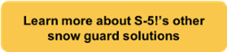 Learn more about S-5!'s other snow guard solutions